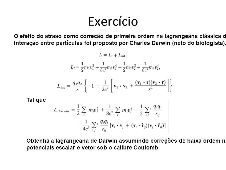 Exercício O efeito do atraso como correção de primeira ordem na lagrangeana clássica de interação entre partículas foi proposto por Charles Darwin (neto do biologista).