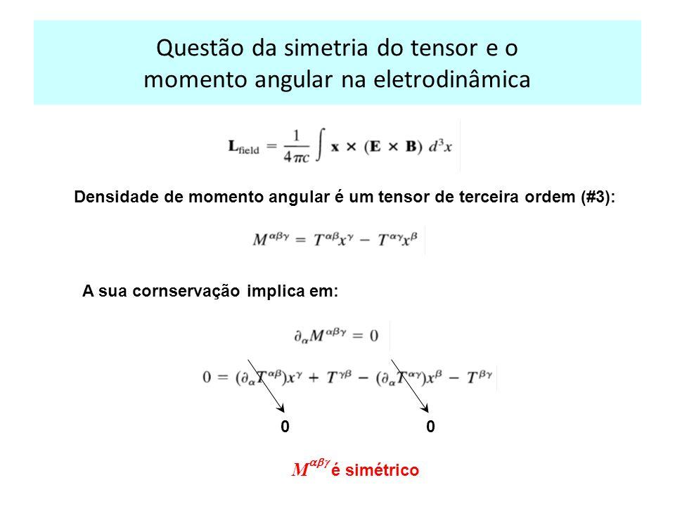 Questão da simetria do tensor e o momento angular na eletrodinâmica Densidade de momento angular é um tensor de terceira ordem (#3): A sua cornservação implica em: 0 M é simétrico