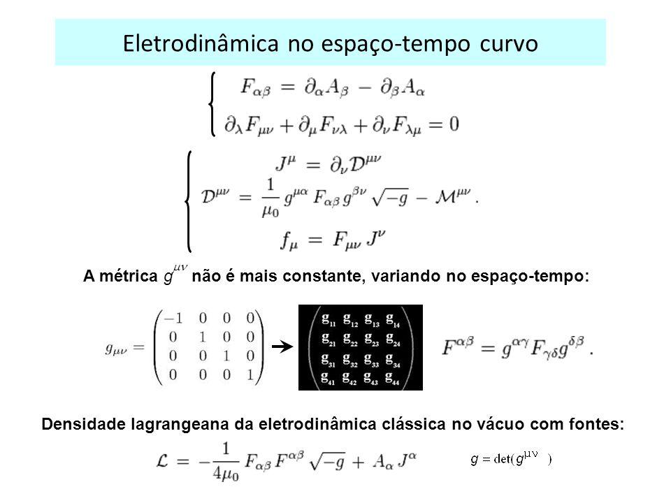 Eletrodinâmica no espaço-tempo curvo A métrica g não é mais constante, variando no espaço-tempo: Densidade lagrangeana da eletrodinâmica clássica no vácuo com fontes: