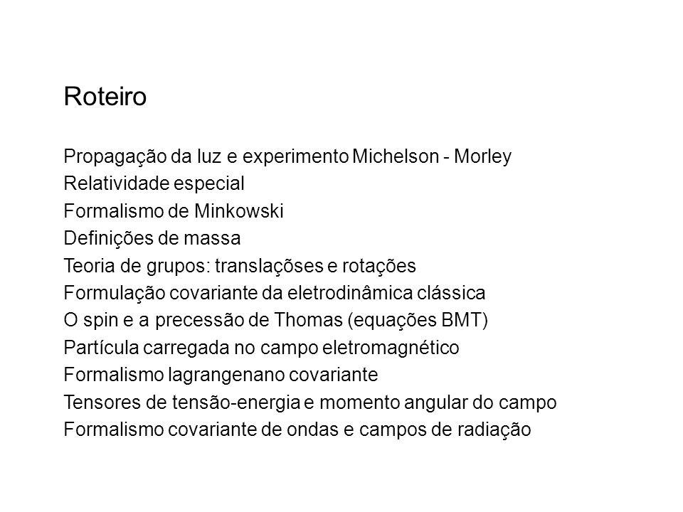 Roteiro Propagação da luz e experimento Michelson - Morley Relatividade especial Formalismo de Minkowski Definições de massa Teoria de grupos: translaçõses e rotações Formulação covariante da eletrodinâmica clássica O spin e a precessão de Thomas (equações BMT) Partícula carregada no campo eletromagnético Formalismo lagrangenano covariante Tensores de tensão-energia e momento angular do campo Formalismo covariante de ondas e campos de radiação