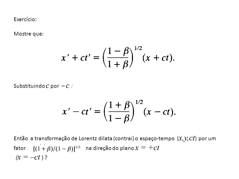 Exercício: Mostre que: Substituindo c por – c : Então a transformação de Lorentz dilata (contrai) o espaço-tempo ( x,y,ct ) por um fator na direção do plano x = +ct ( x = –ct ) ?