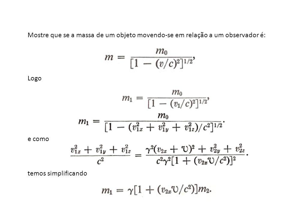 Mostre que se a massa de um objeto movendo-se em relação a um observador é: Logo e como temos simplificando