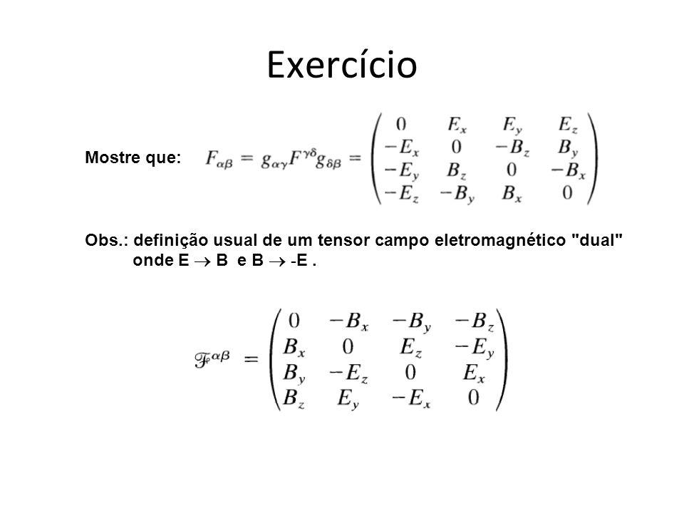Exercício Mostre que: Obs.: definição usual de um tensor campo eletromagnético dual onde E B e B - E.