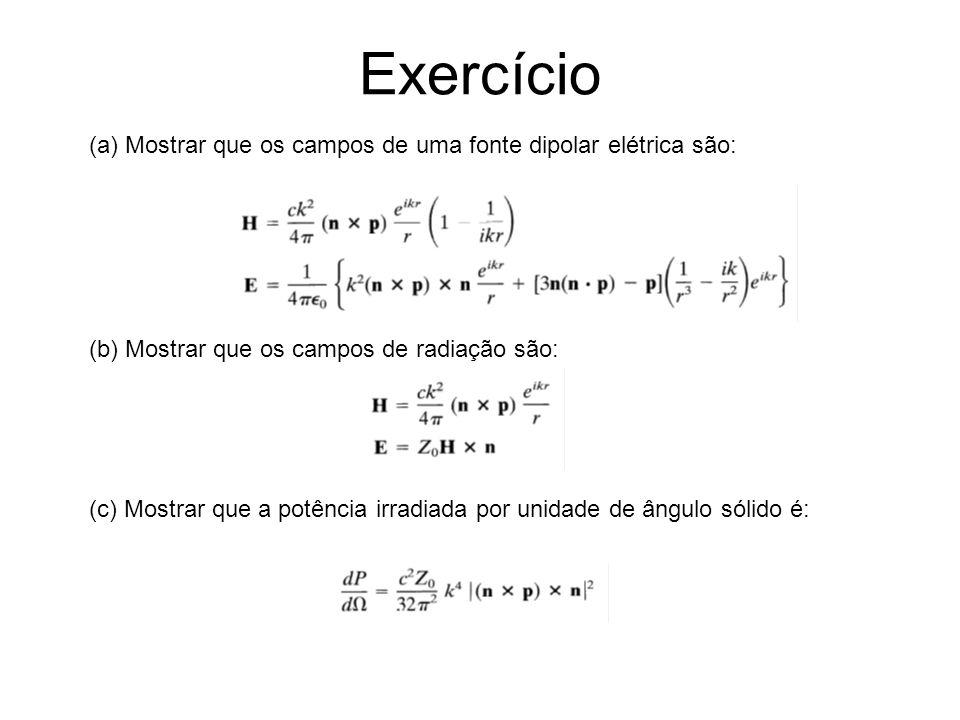 Exercício (a) Mostrar que os campos de uma fonte dipolar elétrica são: (b) Mostrar que os campos de radiação são: (c) Mostrar que a potência irradiada