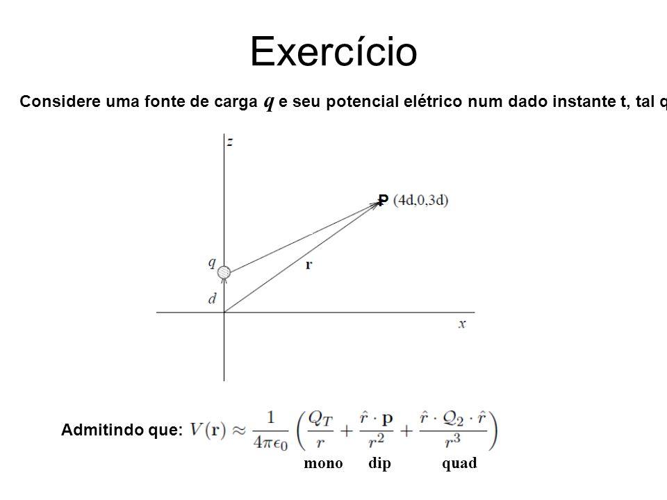 Exercício Considere uma fonte de carga q e seu potencial elétrico num dado instante t, tal que: Admitindo que: mono dip quad