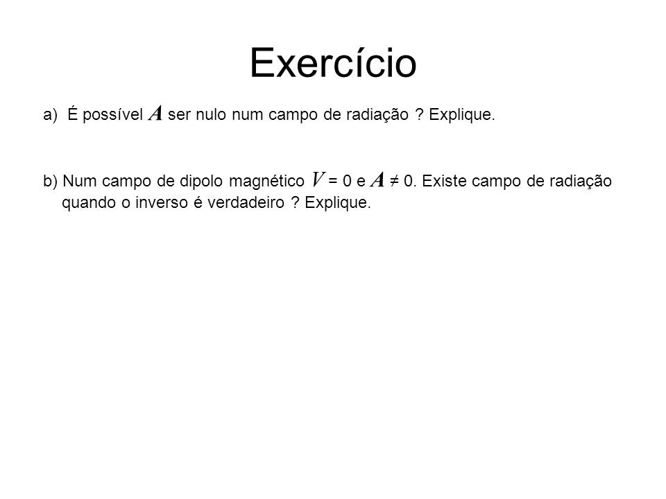 Exercício a) É possível A ser nulo num campo de radiação ? Explique. b) Num campo de dipolo magnético V = 0 e A 0. Existe campo de radiação quando o i