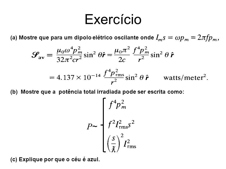 Exercício (a) Mostre que para um dipolo elétrico oscilante onde (b) Mostre que a potência total irradiada pode ser escrita como: (c) Explique por que