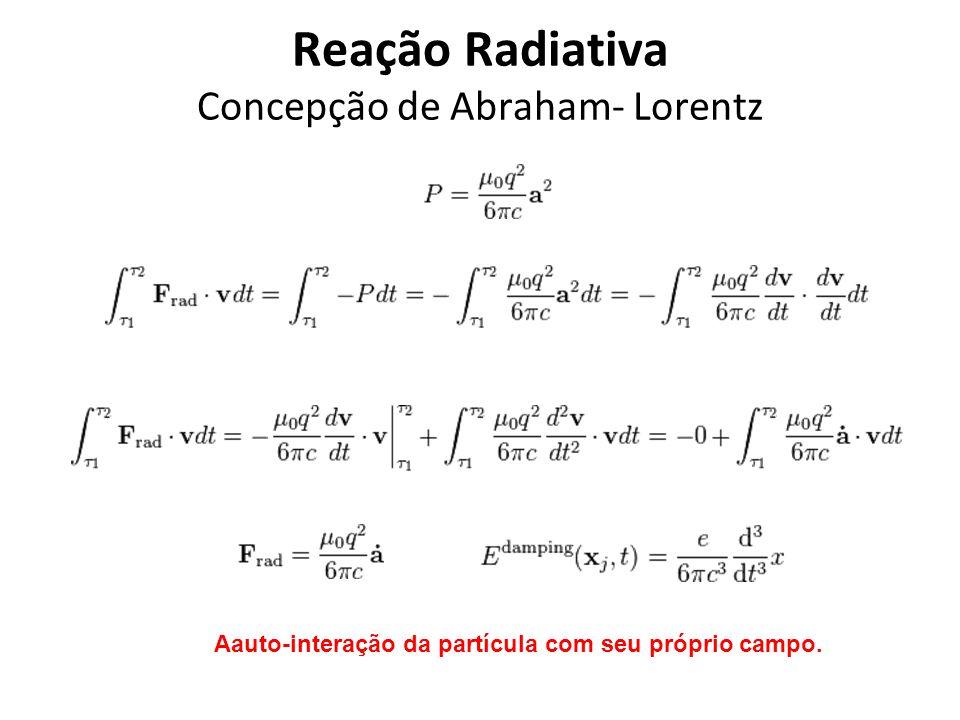 Reação Radiativa Concepção de Abraham- Lorentz Aauto-interação da partícula com seu próprio campo.