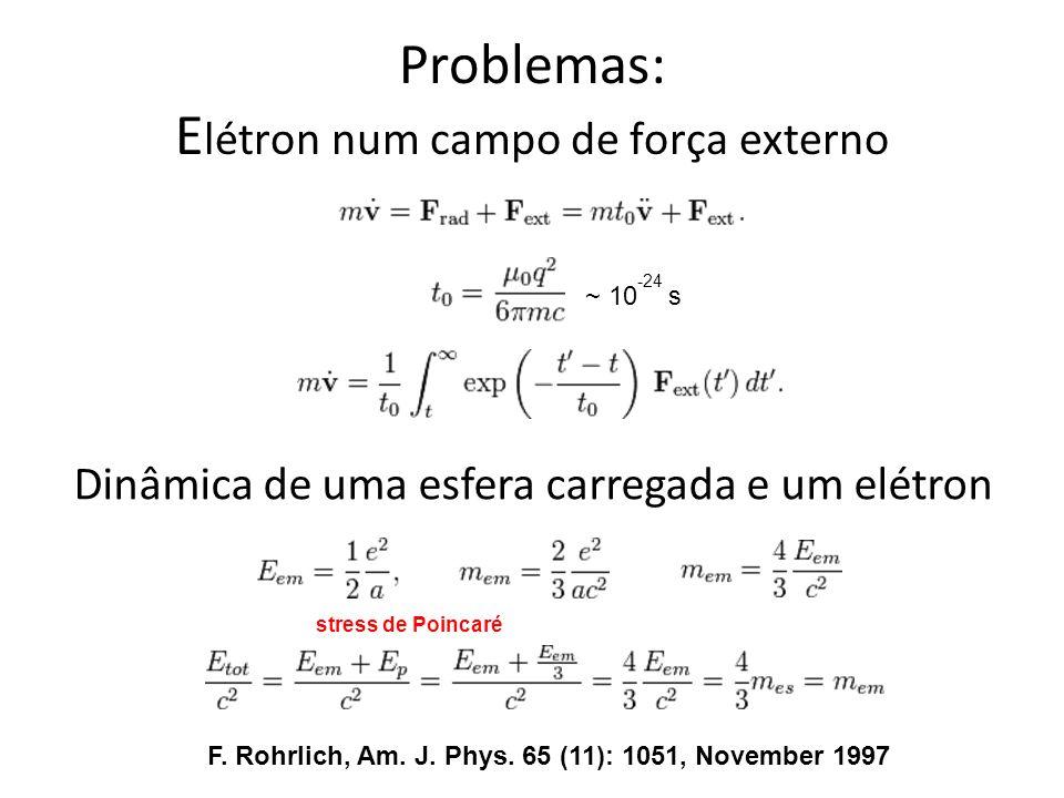 Problemas: E létron num campo de força externo ~ 10 -24 s F. Rohrlich, Am. J. Phys. 65 (11): 1051, November 1997 Dinâmica de uma esfera carregada e um