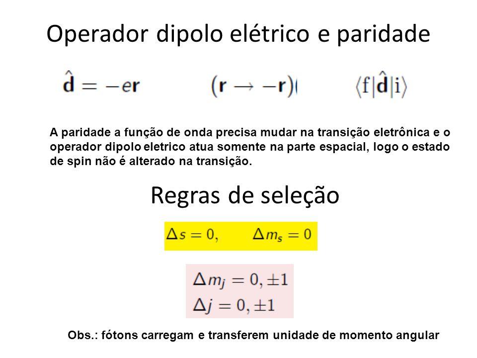 Operador dipolo elétrico e paridade A paridade a função de onda precisa mudar na transição eletrônica e o operador dipolo eletrico atua somente na par