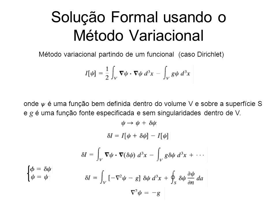 Solução Formal usando o Método Variacional Método variacional partindo de um funcional (caso Dirichlet) onde é uma função bem definida dentro do volume V e sobre a superfície S e g é uma função fonte especificada e sem singularidades dentro de V.