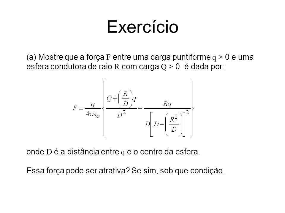 Exercício (a) Mostre que a força F entre uma carga puntiforme q > 0 e uma esfera condutora de raio R com carga Q > 0 é dada por: onde D é a distância entre q e o centro da esfera.
