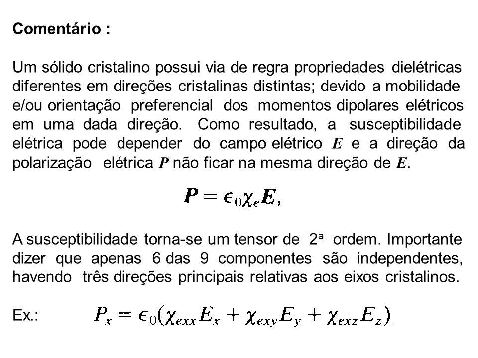Comentário : Um sólido cristalino possui via de regra propriedades dielétricas diferentes em direções cristalinas distintas; devido a mobilidade e/ou orientação preferencial dos momentos dipolares elétricos em uma dada direção.
