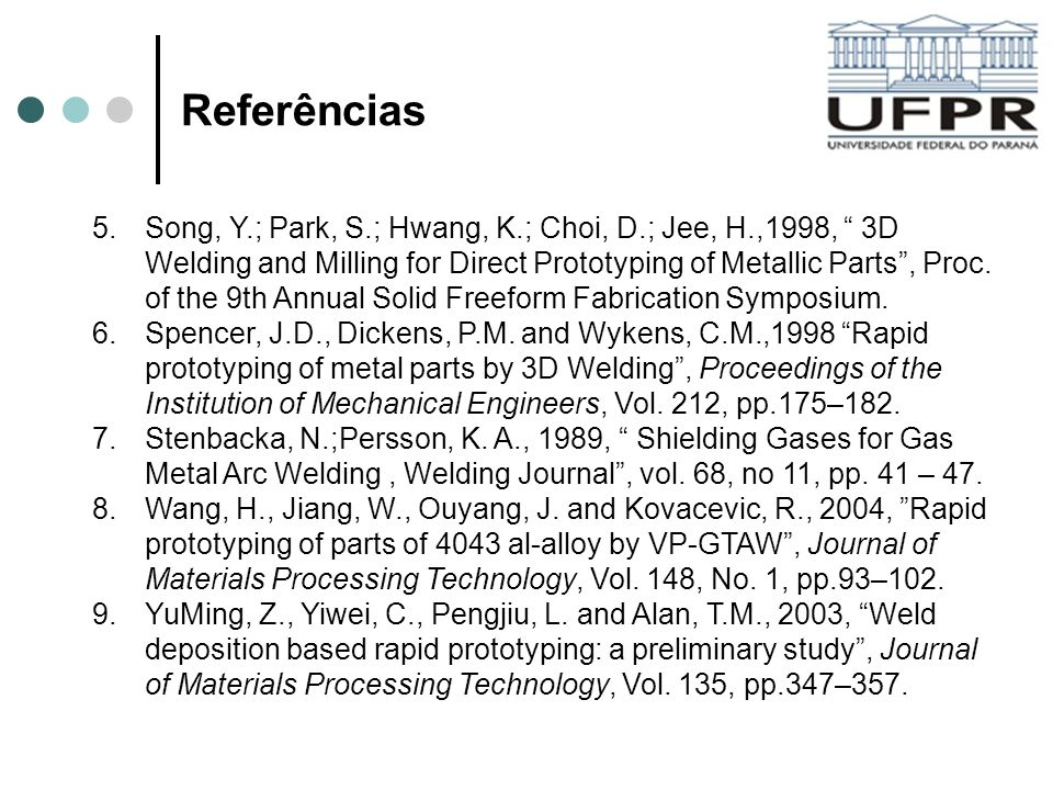 Referências 5.Song, Y.; Park, S.; Hwang, K.; Choi, D.; Jee, H.,1998, 3D Welding and Milling for Direct Prototyping of Metallic Parts, Proc. of the 9th