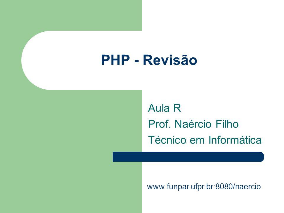 PHP - Revisão Aula R Prof. Naércio Filho Técnico em Informática www.funpar.ufpr.br:8080/naercio