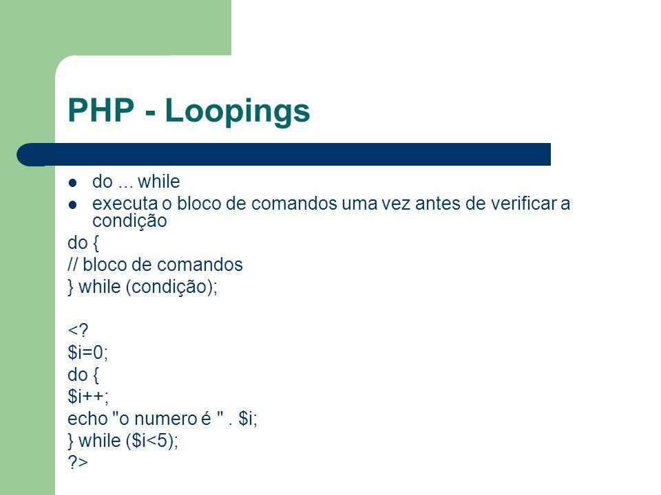 PHP - Loopings do... while executa o bloco de comandos uma vez antes de verificar a condição do { // bloco de comandos } while (condição); <? $i=0; do