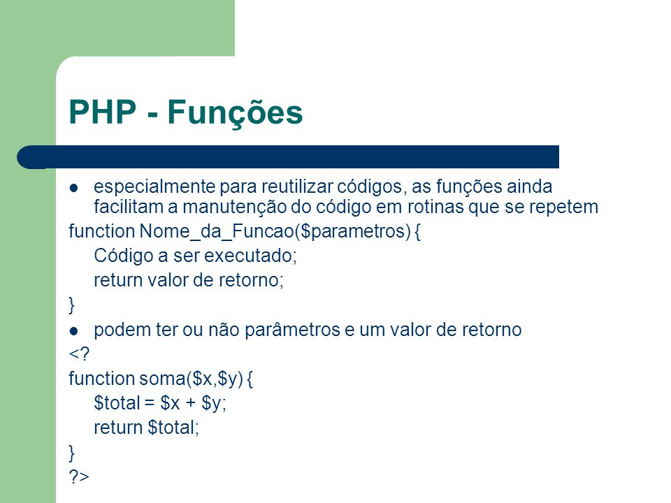PHP - Funções especialmente para reutilizar códigos, as funções ainda facilitam a manutenção do código em rotinas que se repetem function Nome_da_Func