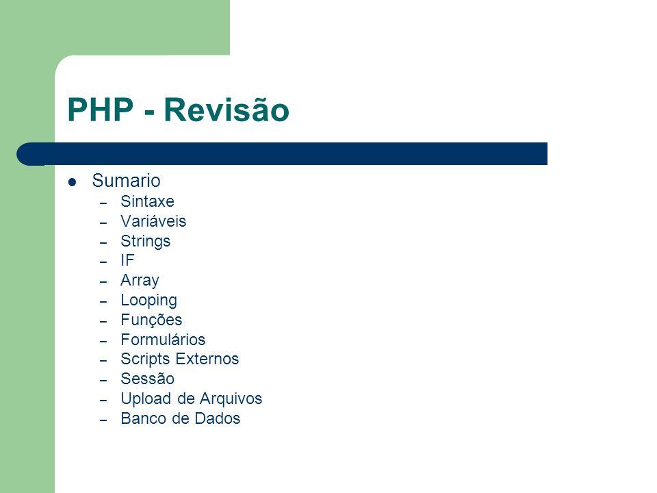 PHP - Revisão Sumario – Sintaxe – Variáveis – Strings – IF – Array – Looping – Funções – Formulários – Scripts Externos – Sessão – Upload de Arquivos
