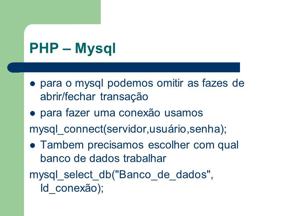 PHP – Mysql para o mysql podemos omitir as fazes de abrir/fechar transação para fazer uma conexão usamos mysql_connect(servidor,usuário,senha); Tambem