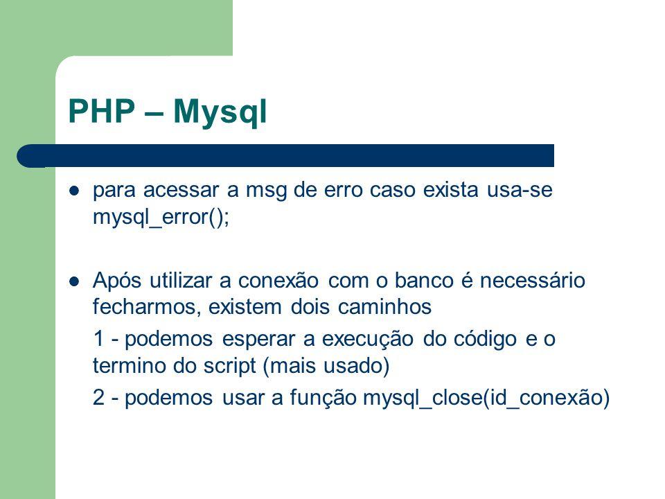 PHP – Mysql para acessar a msg de erro caso exista usa-se mysql_error(); Após utilizar a conexão com o banco é necessário fecharmos, existem dois cami
