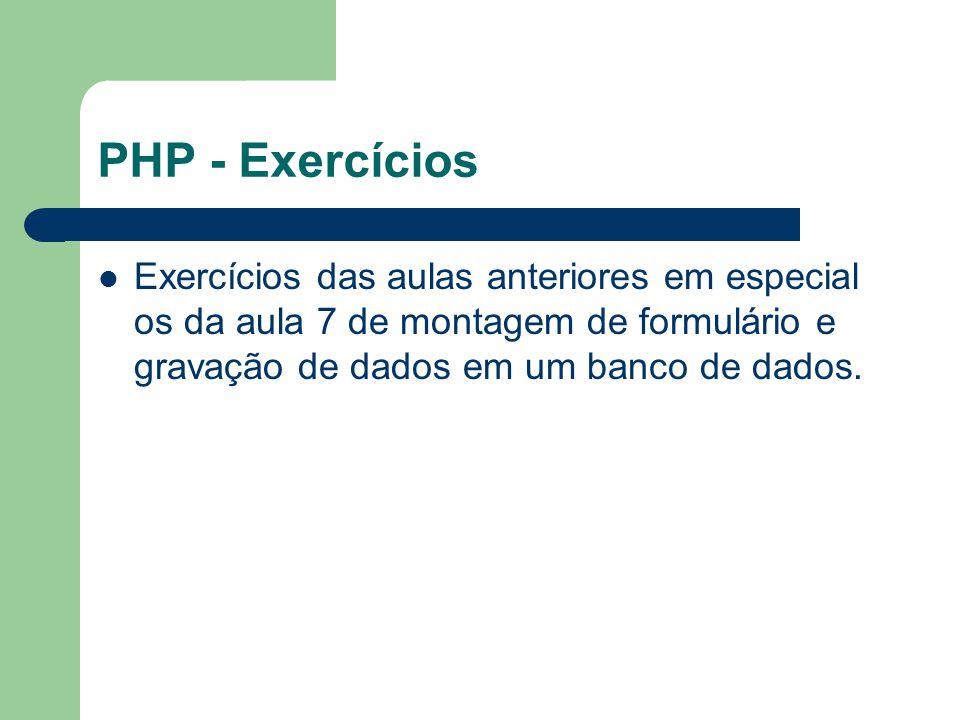 PHP - Exercícios Exercícios das aulas anteriores em especial os da aula 7 de montagem de formulário e gravação de dados em um banco de dados.