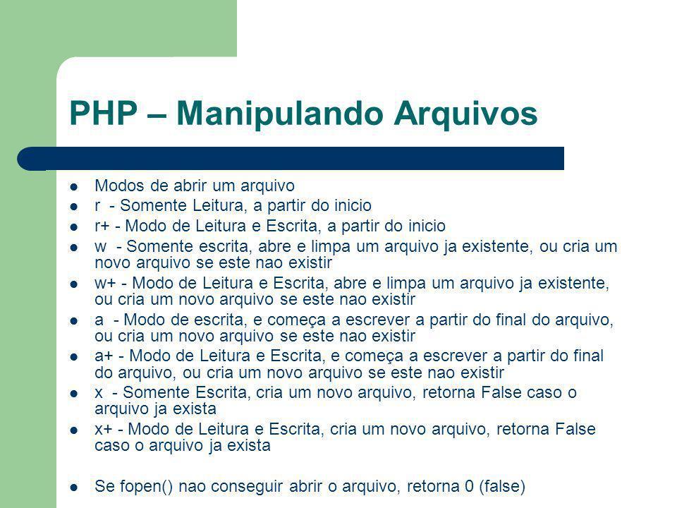 PHP – Manipulando Arquivos Modos de abrir um arquivo r - Somente Leitura, a partir do inicio r+ - Modo de Leitura e Escrita, a partir do inicio w - So