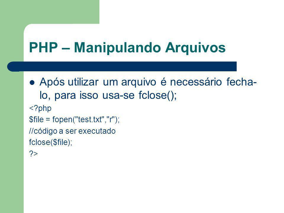 PHP – Manipulando Arquivos Após utilizar um arquivo é necessário fecha- lo, para isso usa-se fclose(); <?php $file = fopen(
