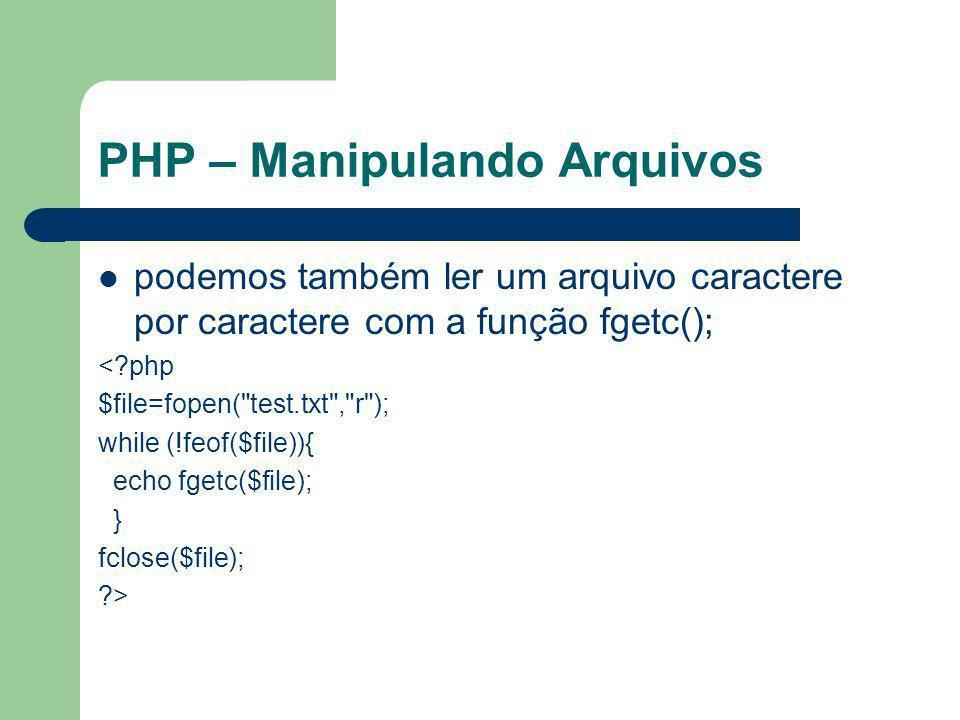 PHP – Manipulando Arquivos podemos também ler um arquivo caractere por caractere com a função fgetc(); <?php $file=fopen(
