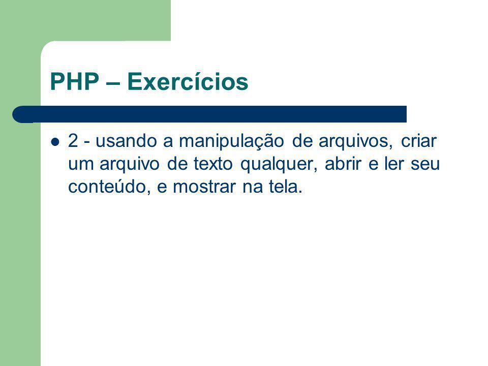 PHP – Exercícios 2 - usando a manipulação de arquivos, criar um arquivo de texto qualquer, abrir e ler seu conteúdo, e mostrar na tela.