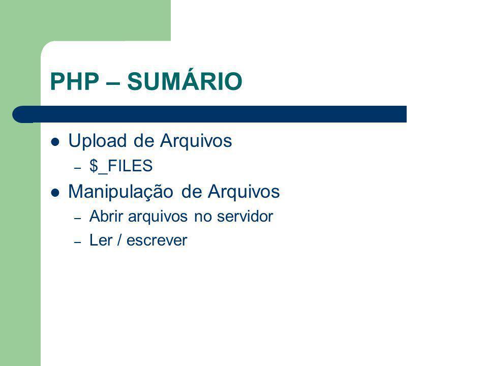 PHP – SUMÁRIO Upload de Arquivos – $_FILES Manipulação de Arquivos – Abrir arquivos no servidor – Ler / escrever