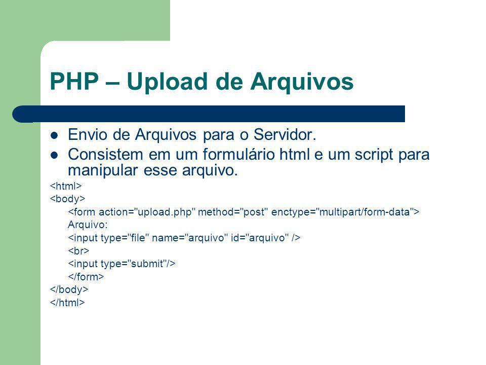 PHP – Upload de Arquivos Detalhes do Formulário – A tag HTML precisa ter uma opção content-type com o valor multipart/form-data para o arquivo ser enviado – a tag precisa ser especificada do tipo file type= file – o upload de arquivos pode ser uma grande brecha de segurança num sistema, por isso é recomendado que apenas os usuários conhecidos possam fazer upload