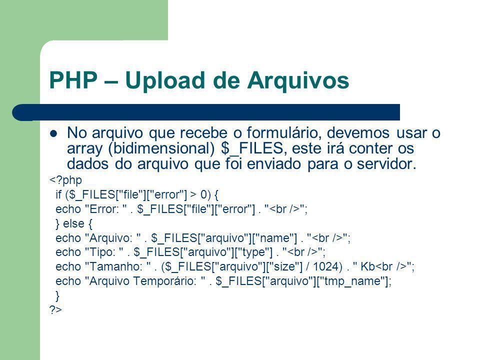 PHP – Upload de Arquivos O array $_FILES é indexado da seguinte forma: – o primeiro índice é igual ao name dado ao input no formulário – no segundo nível ele esta indexado pelas propriedades do arquivo name , type , size , tmp_name or error $_FILES[ arquivo ][ name ] - O nome do Arquivo.