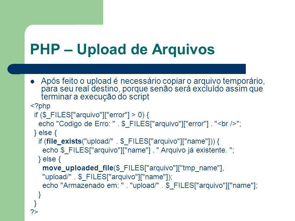 PHP – Upload de Arquivos Após feito o upload é necessário copiar o arquivo temporário, para seu real destino, porque senão será excluído assim que ter