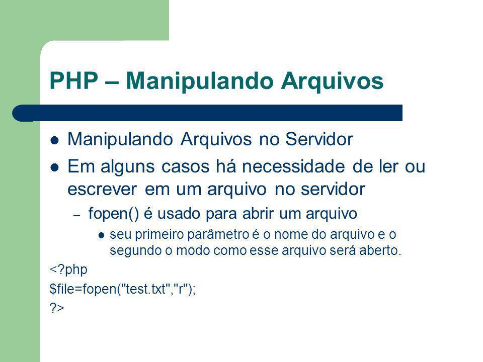 PHP – Manipulando Arquivos Manipulando Arquivos no Servidor Em alguns casos há necessidade de ler ou escrever em um arquivo no servidor – fopen() é us