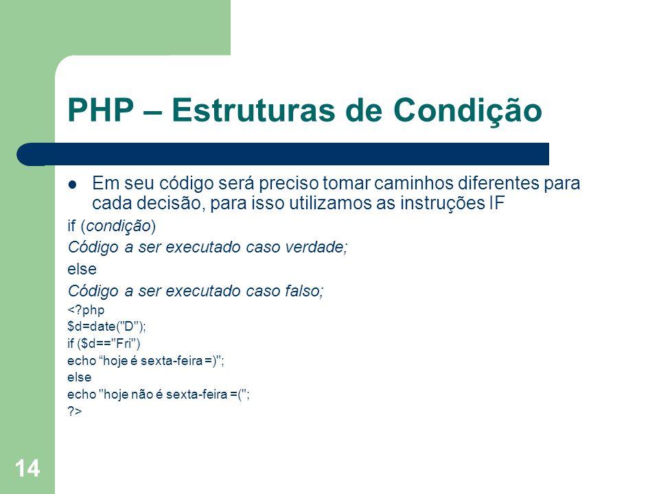 14 PHP – Estruturas de Condição Em seu código será preciso tomar caminhos diferentes para cada decisão, para isso utilizamos as instruções IF if (cond