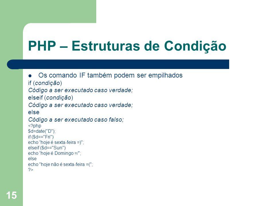 15 PHP – Estruturas de Condição Os comando IF também podem ser empilhados if (condição) Código a ser executado caso verdade; elseif (condição) Código