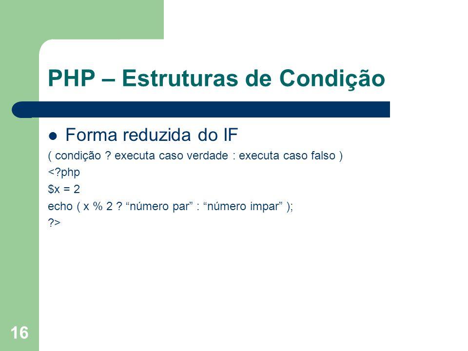 16 PHP – Estruturas de Condição Forma reduzida do IF ( condição ? executa caso verdade : executa caso falso ) <?php $x = 2 echo ( x % 2 ? número par :