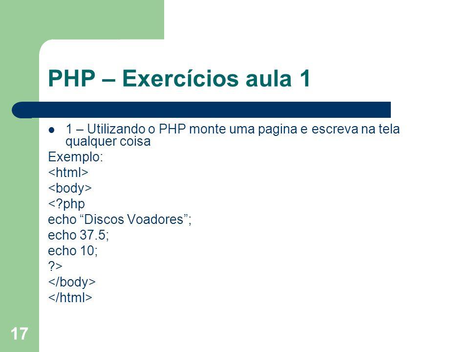 17 PHP – Exercícios aula 1 1 – Utilizando o PHP monte uma pagina e escreva na tela qualquer coisa Exemplo: <?php echo Discos Voadores; echo 37.5; echo
