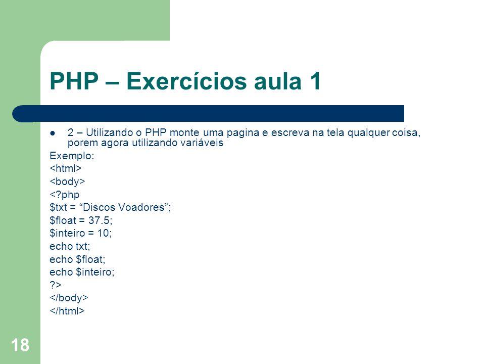 18 PHP – Exercícios aula 1 2 – Utilizando o PHP monte uma pagina e escreva na tela qualquer coisa, porem agora utilizando variáveis Exemplo: <?php $tx