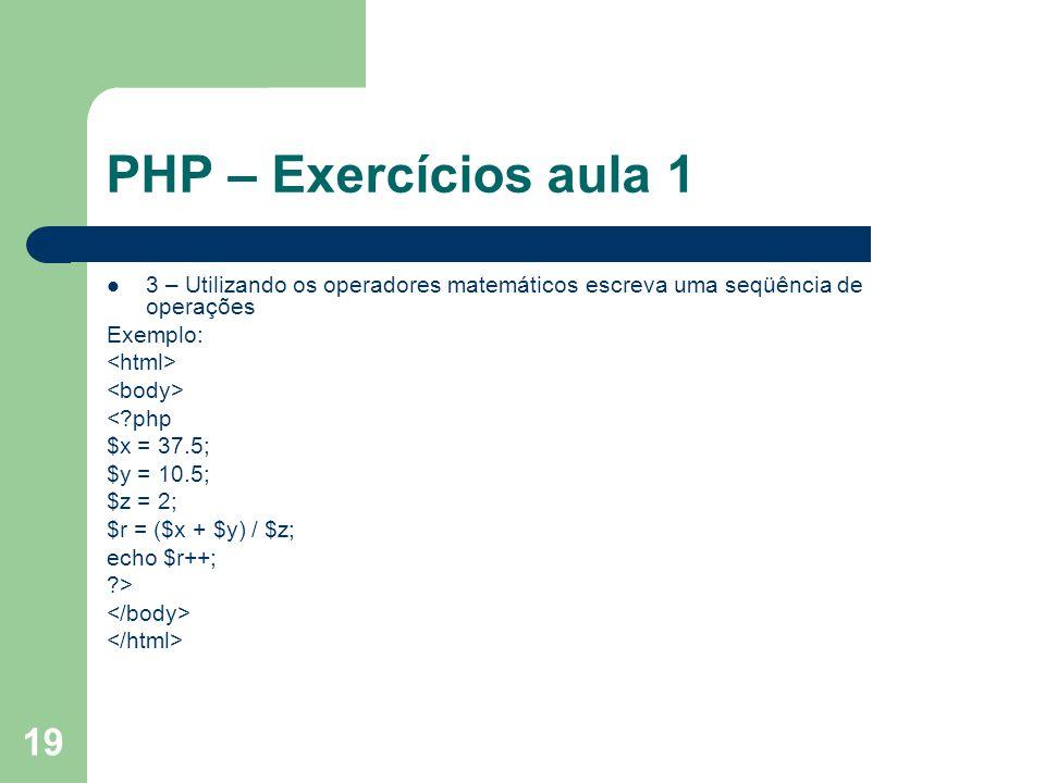 19 PHP – Exercícios aula 1 3 – Utilizando os operadores matemáticos escreva uma seqüência de operações Exemplo: <?php $x = 37.5; $y = 10.5; $z = 2; $r