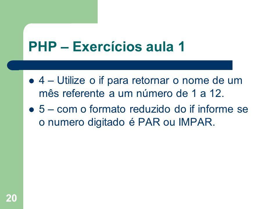 20 PHP – Exercícios aula 1 4 – Utilize o if para retornar o nome de um mês referente a um número de 1 a 12. 5 – com o formato reduzido do if informe s
