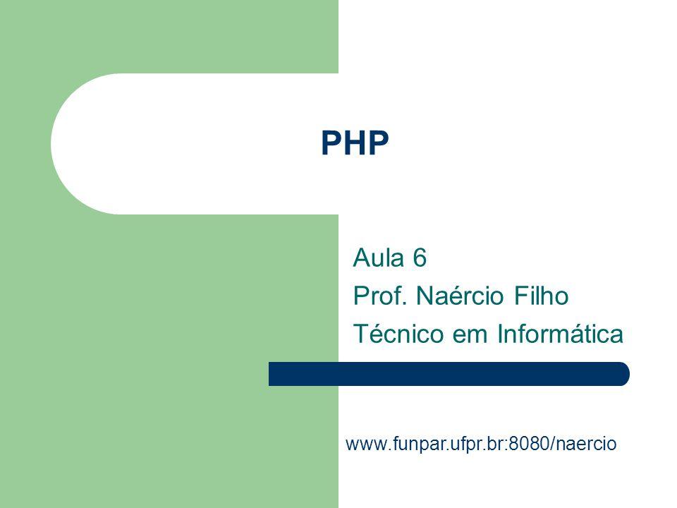 PHP Aula 6 Prof. Naércio Filho Técnico em Informática www.funpar.ufpr.br:8080/naercio