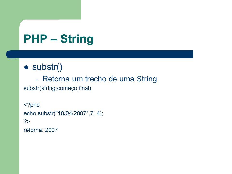 PHP – String substr() – Retorna um trecho de uma String substr(string,começo,final) <?php echo substr( 10/04/2007 ,7, 4); ?> retorna: 2007