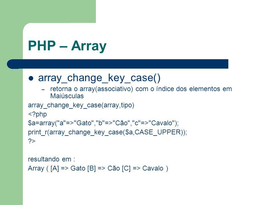 PHP – Array array_change_key_case() – retorna o array(associativo) com o índice dos elementos em Maiúsculas array_change_key_case(array,tipo) <?php $a=array( a => Gato , b => Cão , c => Cavalo ); print_r(array_change_key_case($a,CASE_UPPER)); ?> resultando em : Array ( [A] => Gato [B] => Cão [C] => Cavalo )