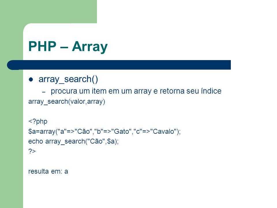 PHP – Array array_search() – procura um item em um array e retorna seu índice array_search(valor,array) <?php $a=array( a => Cão , b => Gato , c => Cavalo ); echo array_search( Cão ,$a); ?> resulta em: a