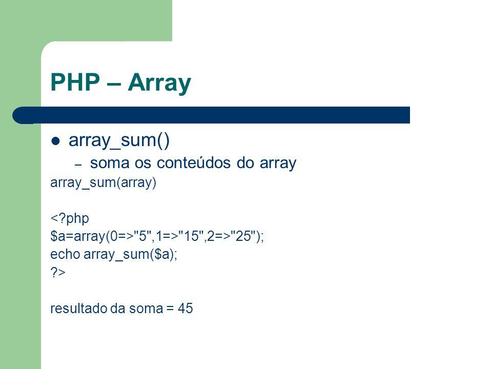 PHP – Array array_sum() – soma os conteúdos do array array_sum(array) <?php $a=array(0=> 5 ,1=> 15 ,2=> 25 ); echo array_sum($a); ?> resultado da soma = 45