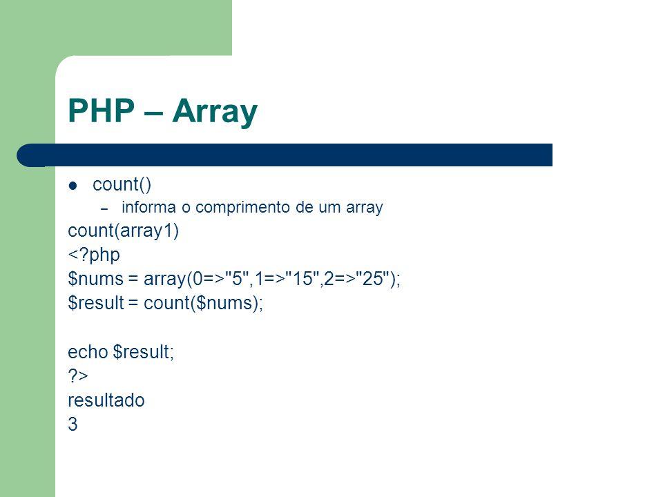 PHP – Array count() – informa o comprimento de um array count(array1) <?php $nums = array(0=> 5 ,1=> 15 ,2=> 25 ); $result = count($nums); echo $result; ?> resultado 3
