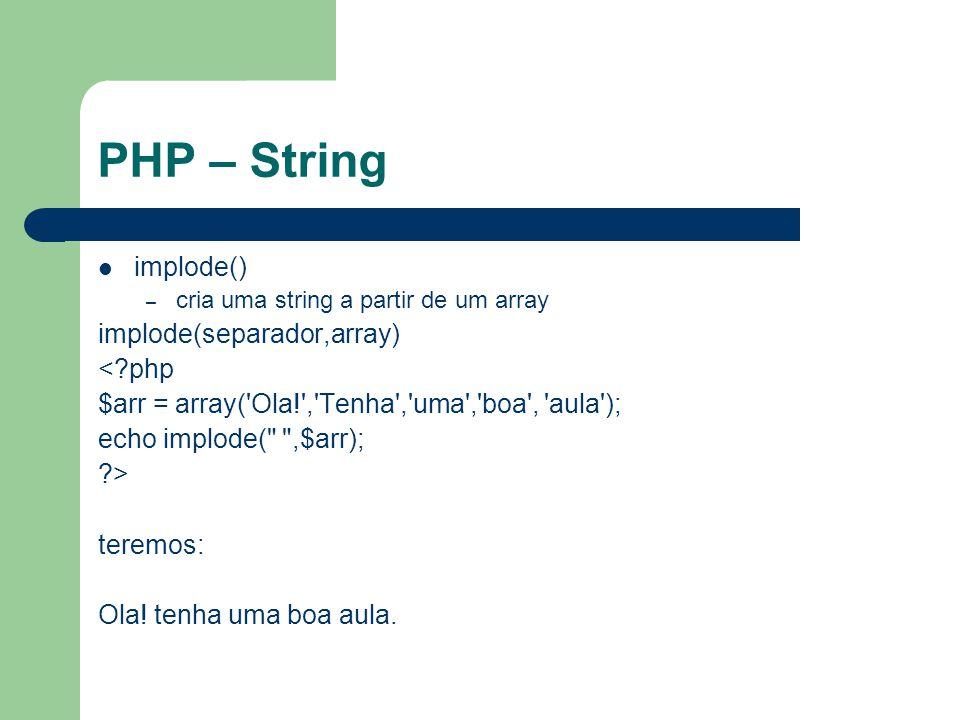 PHP – String implode() – cria uma string a partir de um array implode(separador,array) <?php $arr = array('Ola!','Tenha','uma','boa', 'aula'); echo im