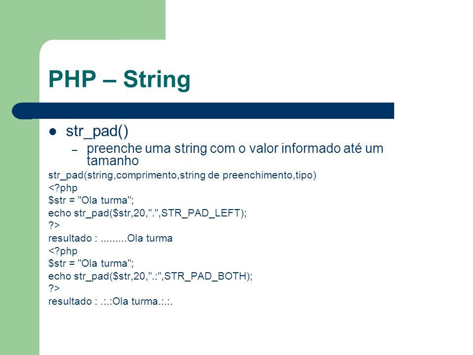 PHP – String str_pad() – preenche uma string com o valor informado até um tamanho str_pad(string,comprimento,string de preenchimento,tipo) <?php $str = Ola turma ; echo str_pad($str,20, . ,STR_PAD_LEFT); ?> resultado :.........Ola turma <?php $str = Ola turma ; echo str_pad($str,20, .: ,STR_PAD_BOTH); ?> resultado :.:.:Ola turma.:.:.