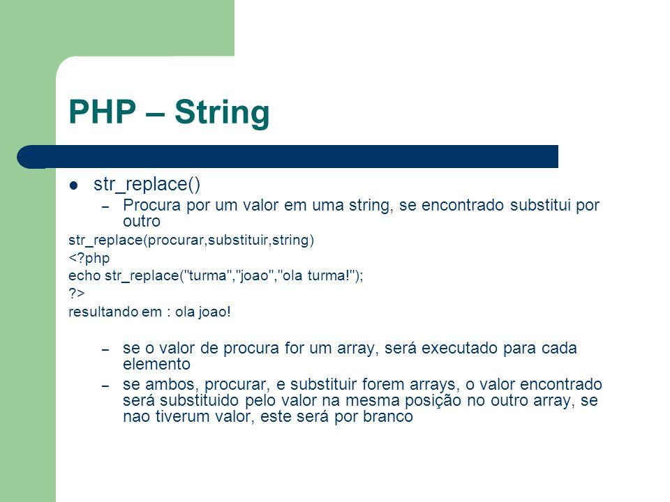 PHP – String str_replace() – Procura por um valor em uma string, se encontrado substitui por outro str_replace(procurar,substituir,string) <?php echo str_replace( turma , joao , ola turma! ); ?> resultando em : ola joao.